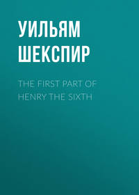Уильям Шекспир - The First Part of Henry the Sixth