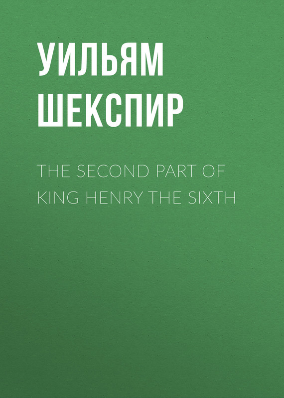 Уильям Шекспир The Second Part of King Henry the Sixth уильям шекспир king henry the eighth
