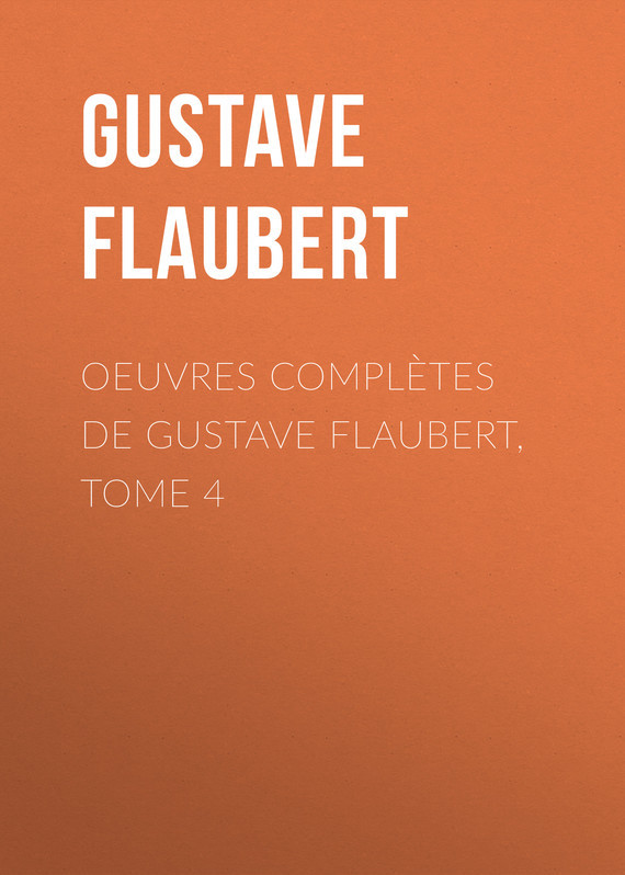 Gustave Flaubert OEuvres complètes de Gustave Flaubert, tome 4 gustave flaubert sentimental education or the history of a young man volume 2