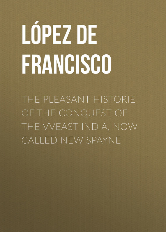 López de Gómara Francisco The pleasant historie of the conquest of the VVeast India, now called new Spayne skulduggery pleasant the faceless ones