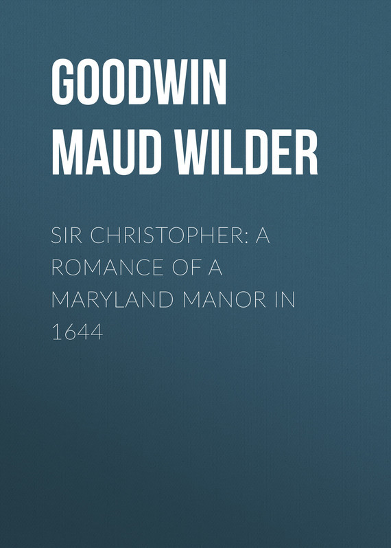 Goodwin Maud Wilder Sir Christopher: A Romance of a Maryland Manor in 1644 lucy maud montgomery anne of green gables