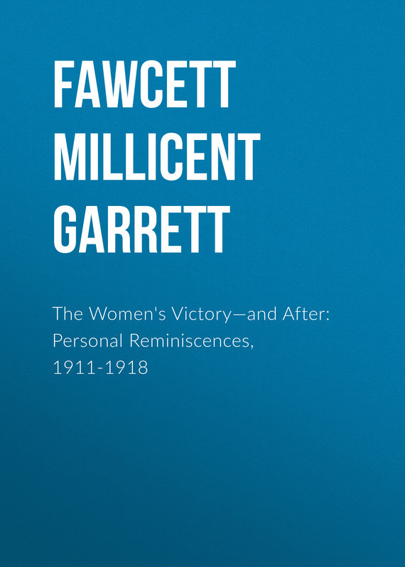 Fawcett Millicent Garrett The Women's Victory—and After: Personal Reminiscences, 1911-1918