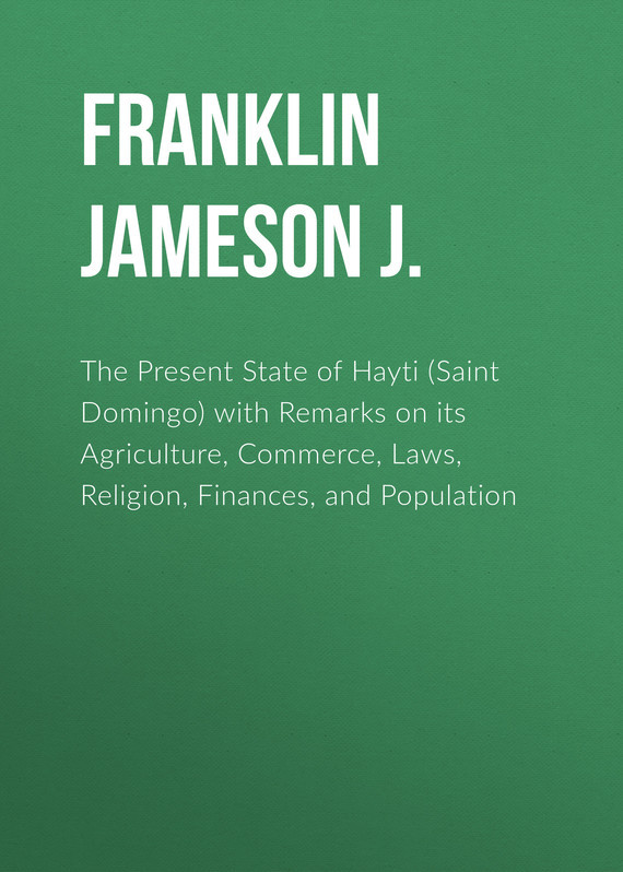 Franklin Jameson J. The Present State of Hayti (Saint Domingo) with Remarks on its Agriculture, Commerce, Laws, Religion, Finances, and Population