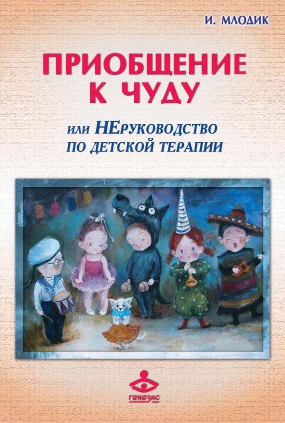 Ирина Млодик - Приобщение к чуду, или Неруководство по детской психотерапии