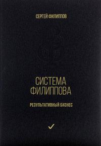 Сергей Филиппов - Система Филиппова. Результативный бизнес