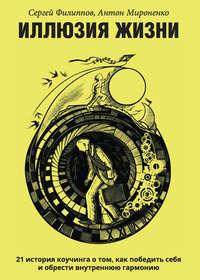 Сергей Филиппов - Иллюзия жизни. 21 история коучинга о том, как победить себя и обрести внутреннюю гармонию