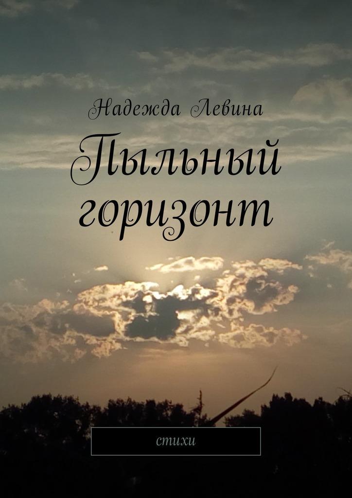 Надежда Левина Пыльный горизонт. Стихи надежда николаевна ладоньщикова из тишины стихи