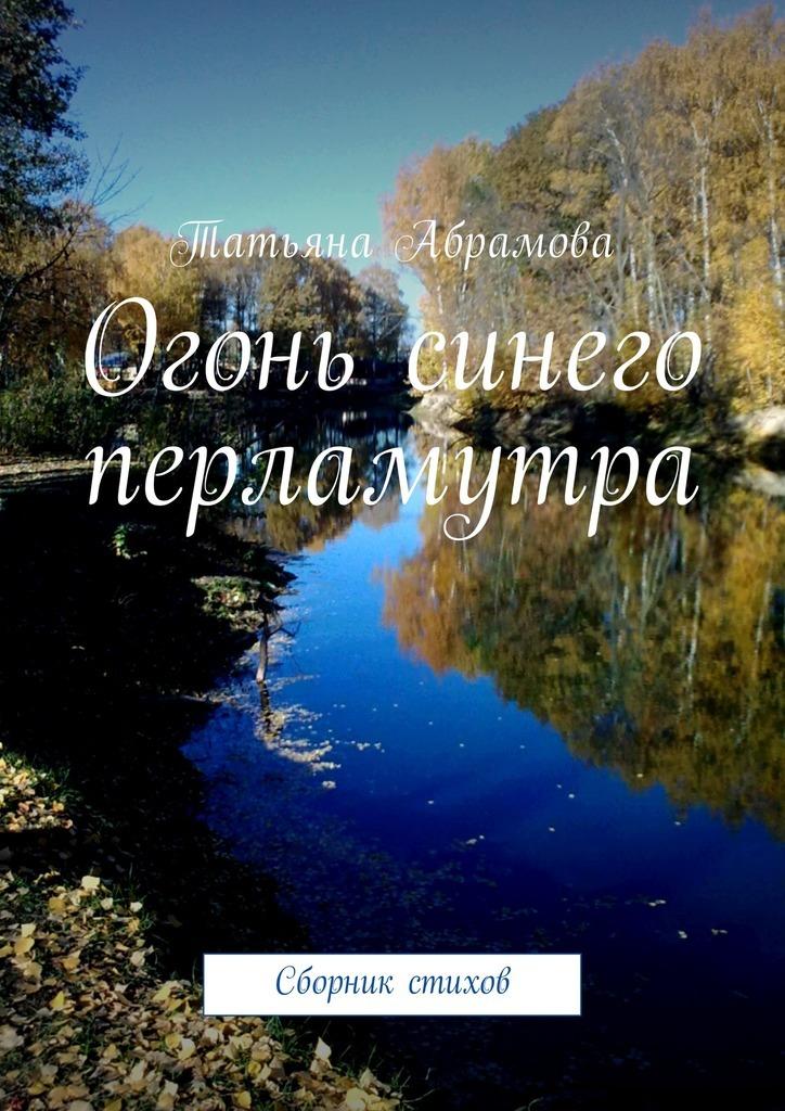 Татьяна Абрамова Огонь синего перламутра. Сборник стихов татьяна абрамова стая
