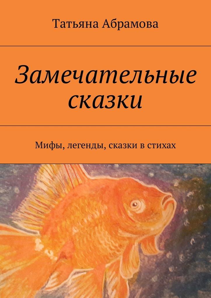 Татьяна Абрамова Замечательные сказки. Мифы, легенды, сказки в стихах