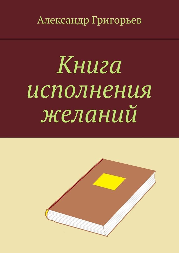 Александр Владимирович Григорьев Книга исполнения желаний лазарева и лось в облаке