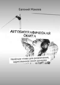 Евгений Макеев - Автобиографическая сюита. Нелёгкое чтиво для развлечения, адресованное моим дочерям