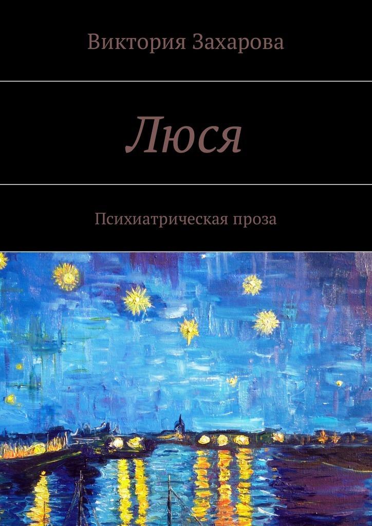 Виктория Захарова Люся. Психиатрическая проза