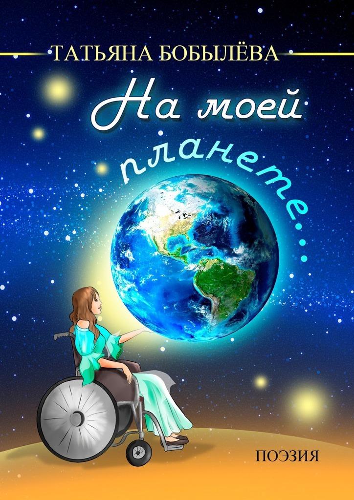 Татьяна Александровна Бобылёва Намоей планете… ISBN: 9785448585616 дневник моей беременности