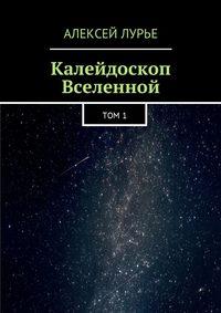 Алексей Лурье - Калейдоскоп Вселенной. Том 1
