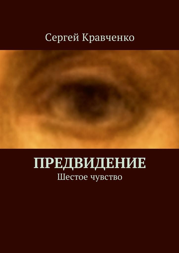 Сергей Антонович Кравченко Предвидение. Шестое чувство сергей галиуллин чувство вины илегкие наркотики