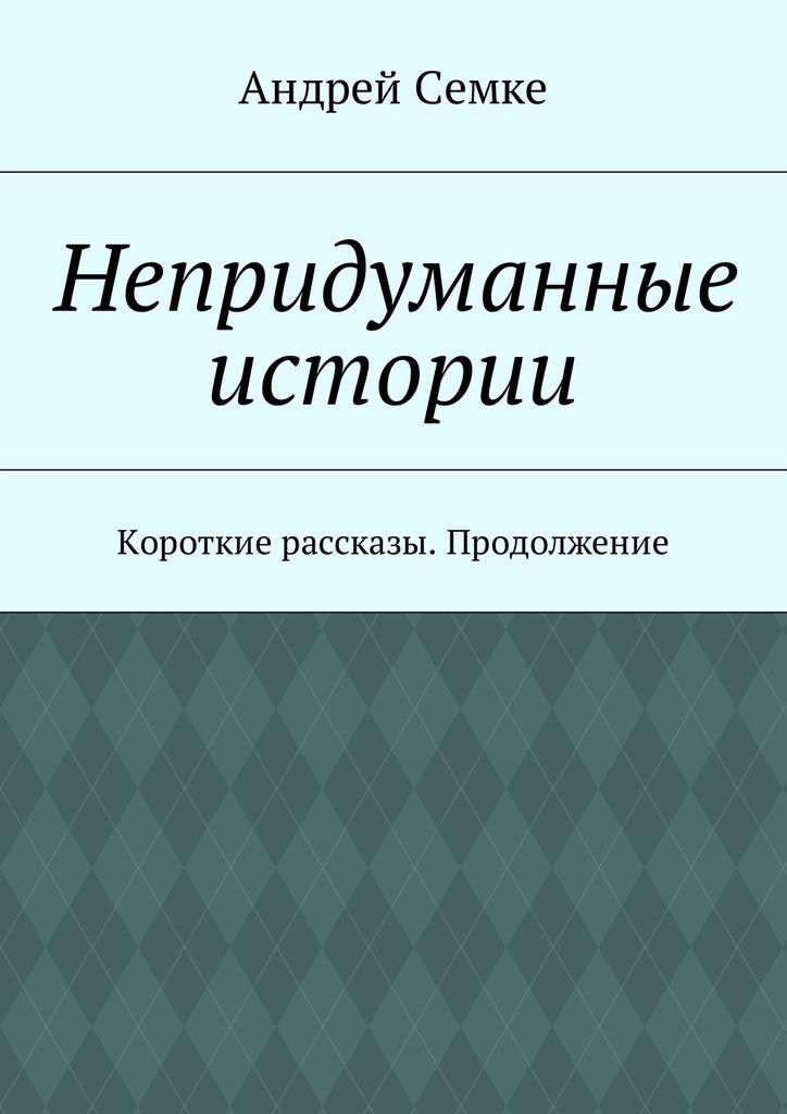 Андрей Семке Непридуманные истории. Короткие рассказы. Продолжение