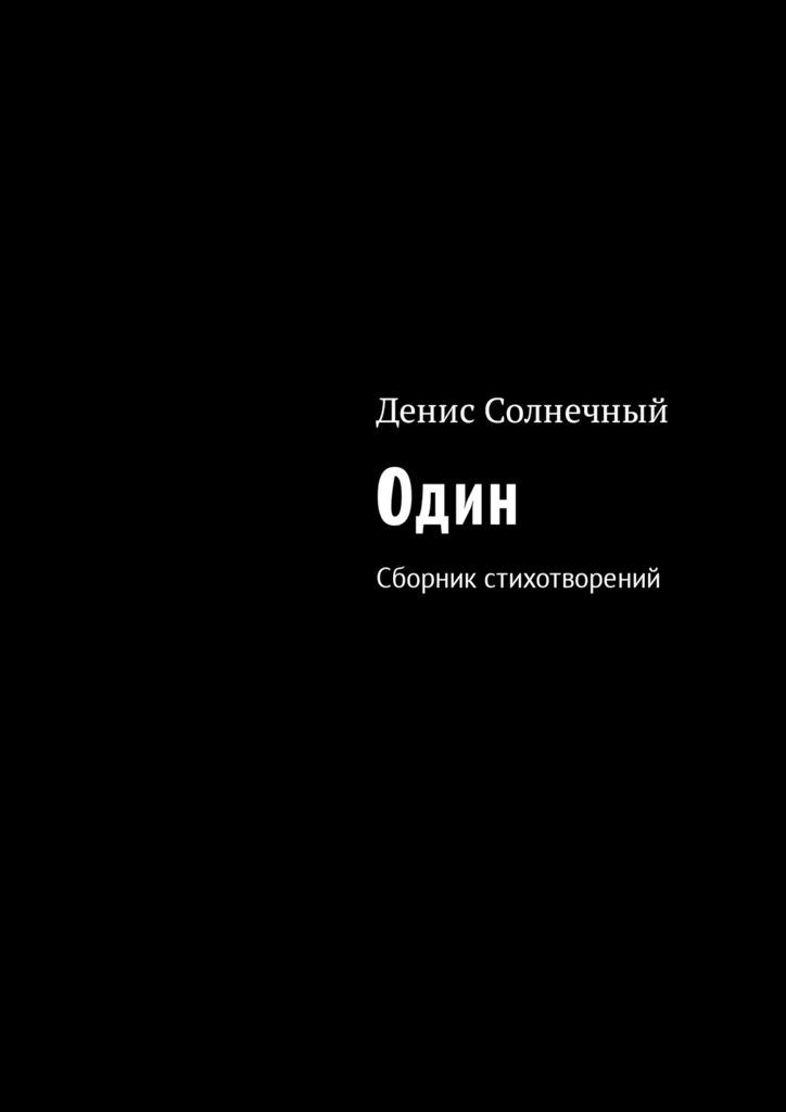 Денис Солнечный Один. Сборник стихотворений денис вдовин сборник