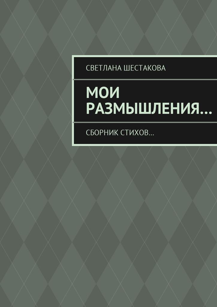 Светлана Шестакова Мои размышления… Сборник стихов… лилия кор я себе нарисую жизнь сборник стихов