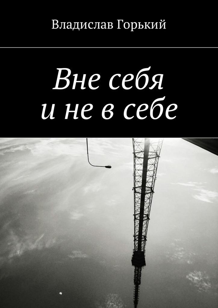 Владислав Горький Вне себя и не в себе фитце и о плохом и хорошем сне