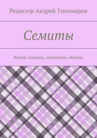 Андрей Евгеньевич Тихомиров - Семиты. Языки, народы, миграции, обычаи