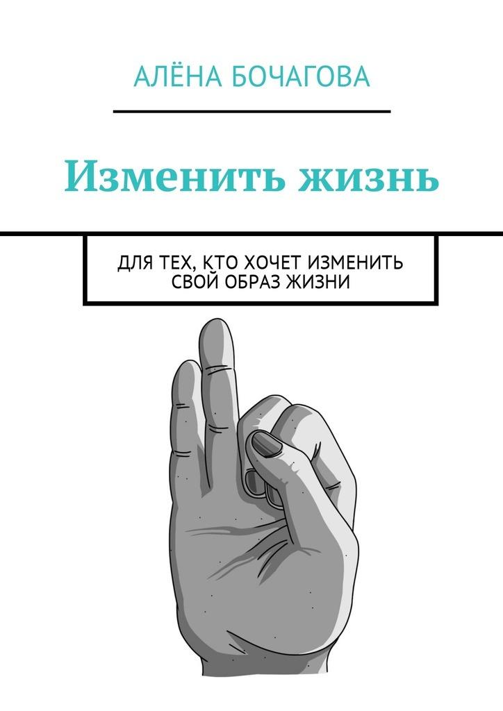 Алёна Константиновна Бочагова Изменить жизнь. Для тех, кто хочет изменить свой образ жизни кто хочет краислер 300с