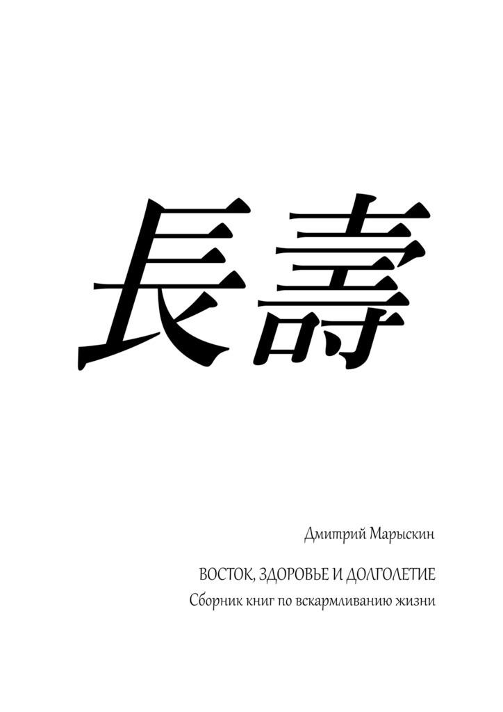 Дмитрий Марыскин Восток, здоровье идолголетие. Сборник книг повскармливанию жизни