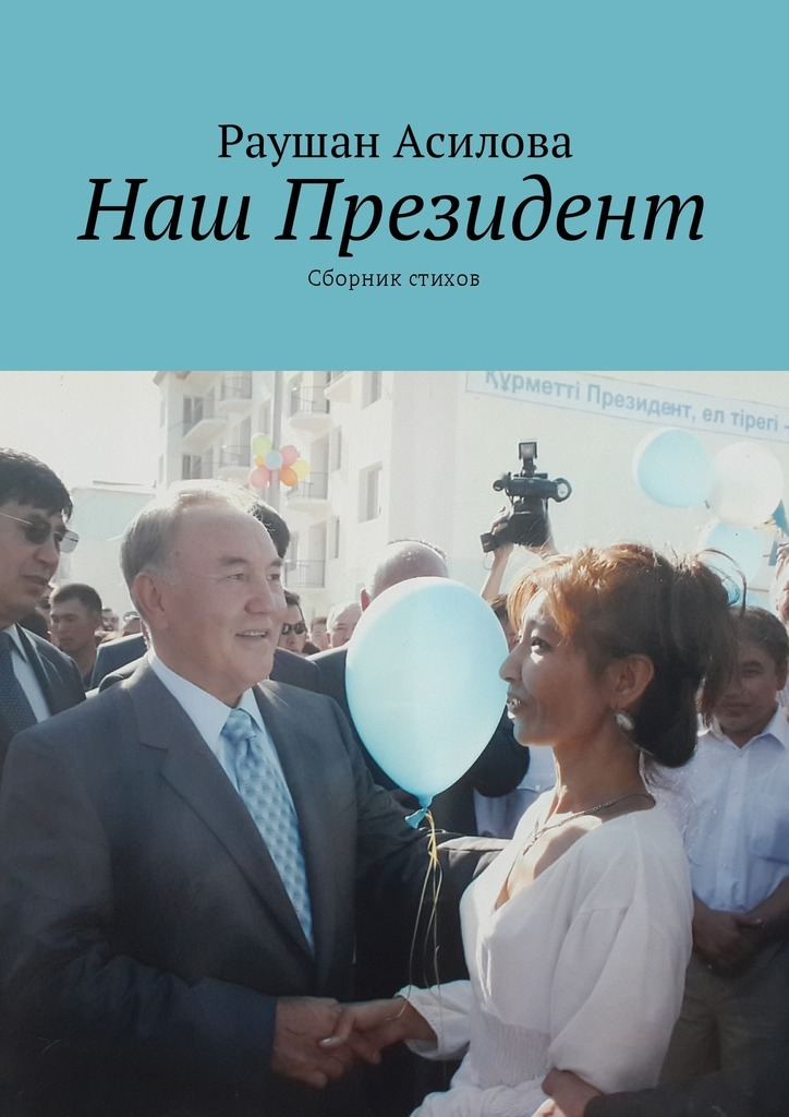 Раушан Асилова Наш президент. Сборник стихов