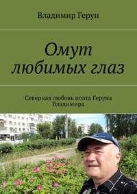 Владимир Герун - Омут любимыхглаз. Северная любовь поэта Геруна Владимира