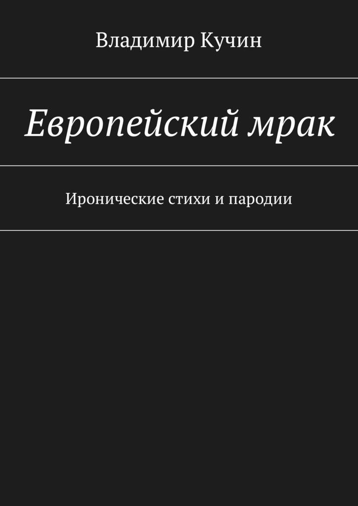 Владимир Кучин Европейскиймрак. Иронические стихи ипародии галина болтрамун пародии настихи