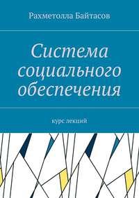 Рахметолла Байтасов - Система социального обеспечения. Курс лекций