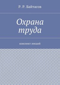 Р. Р. Байтасов - Охрана труда. Конспект лекций