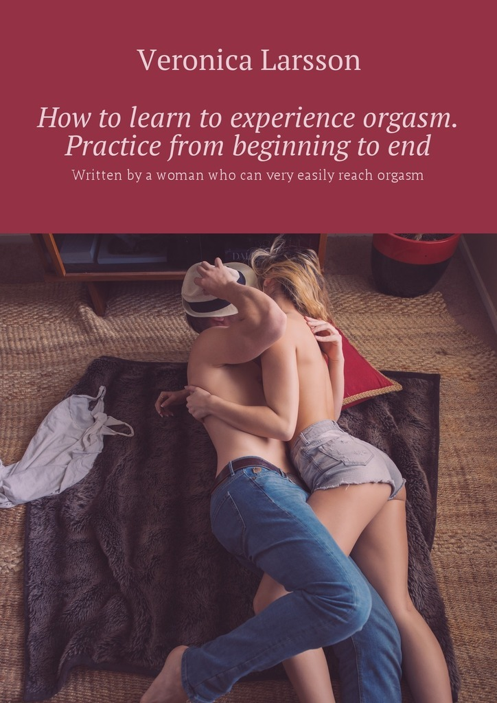 Veronica Larsson How to learn to experience orgasm. Practice from beginning to end. Written by a woman who can very easily reach orgasm veronica larsson how to bring a woman to