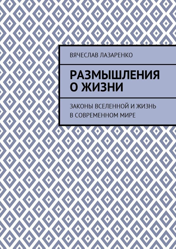Вячеслав Павлович Лазаренко Размышления ожизни. Законы Вселенной ижизнь всовременноммире