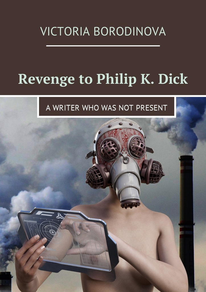 Victoria Borodinova Revenge to Philip K. Dick. A writer who was not present time and space is a fiction only distance is a reality