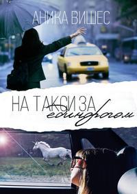 Аника Вишес - На такси за единорогом