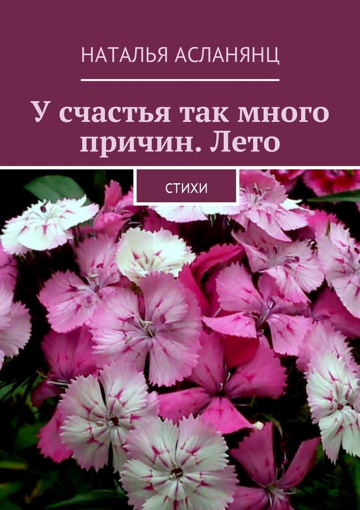 Наталья Асланянц Усчастья так много причин.Лето. Стихи наталья петровна беляева ерух просто жизнь