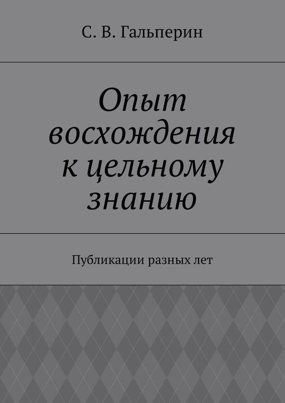 С. Гальперин - Опыт восхождения к цельному знанию. Публикации разных лет