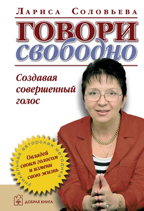 Лариса Соловьева - Говори свободно. Создавая совершенный голос