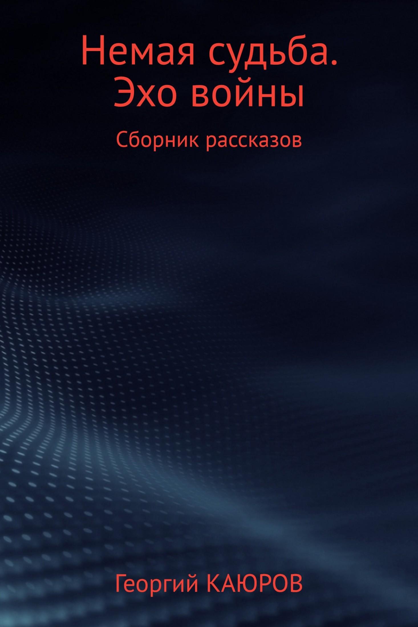 Георгий Александрович Каюров Немая судьба. Эхо войны георгий богач проглоченные миллионы сборник