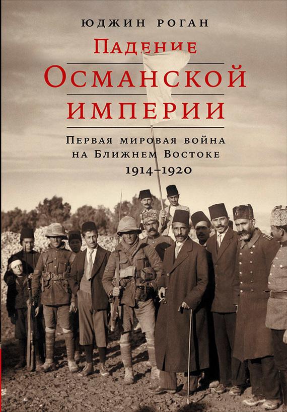 Юджин Роган - Падение Османской империи: Первая мировая война на Ближнем Востоке, 1914–1920