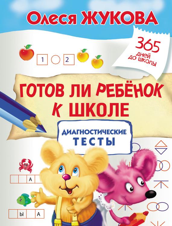 Олеся Жукова Готов ли ребенок к школе: диагностические тесты плотникова елена н тесты готов ли ваш ребенок к школе