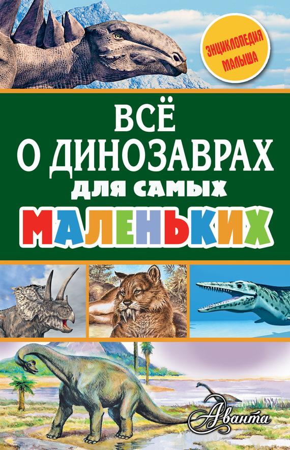 А. В. Тихонов Всё о динозаврах для самых маленьких елена снегирева александр тихонов всё о животных для самых маленьких