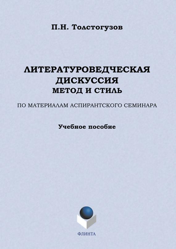 П. Н. Толстогузо Литературоедческая дискуссия: метод и стиль. По материалам аспирантского семинара. Учебное пособие