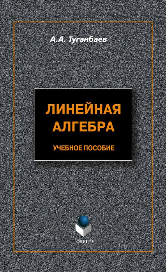 А. А. Туганбаев Линейная алгебра. Учебное пособие картридж hp ce285a для lj p1102 p1102w m1132 1600стр