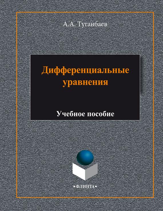 А. А. Туганбаев Дифференциальные уравнения. Учебное пособие романко в к разностные уравнения учебное пособие