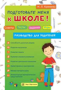 Н. Л. Кряжева - Подготовьте меня к школе! Советы. Тесты. Задания. Игры (руководство для родителей)