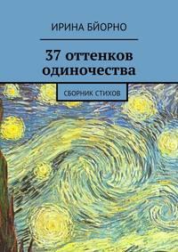 Ирина Бйорно - 37оттенков одиночества. Сборник стихов