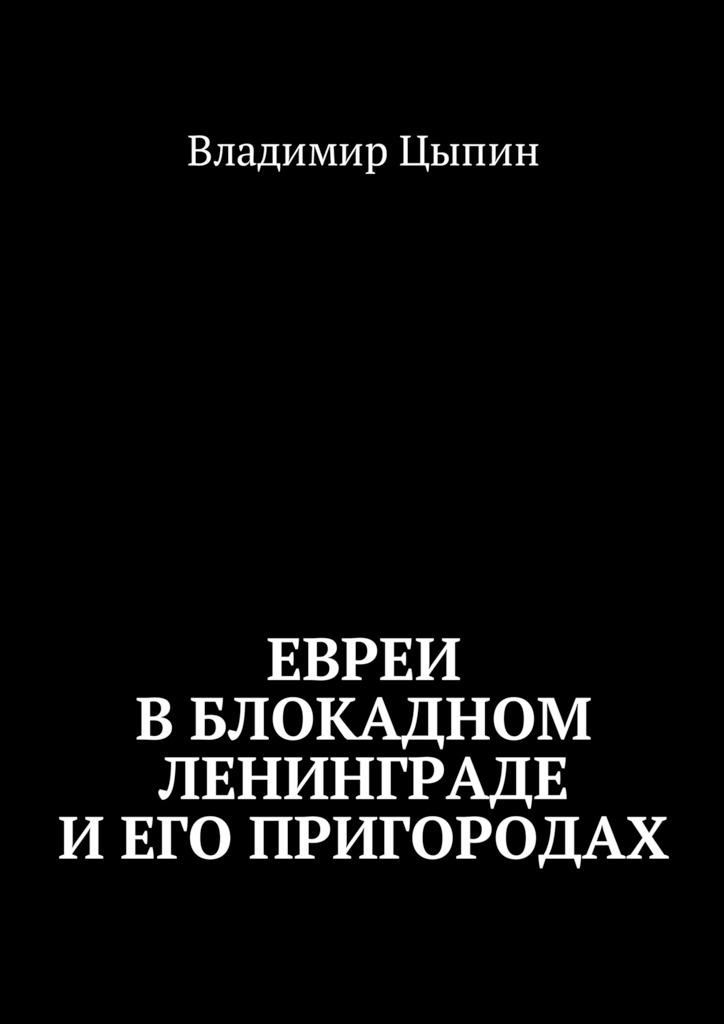 Владимир Цыпин Евреи вблокадном Ленинграде и его пригородах лихачев д моя война в блокадном ленинграде