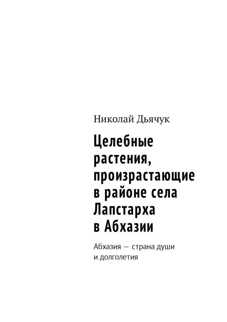 Николай Дьячук - Целебные растения, произрастающие врайоне села Лапстарха вАбхазии. Абхазия– страна души идолголетия