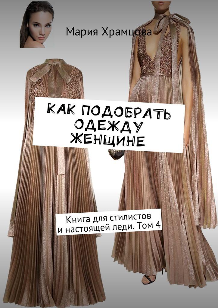 Мария Храмцова Как подобрать одежду женщине. Книга для стилистов инастоящей леди. Том4